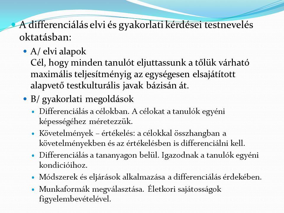 A differenciálás elvi és gyakorlati kérdései testnevelés oktatásban: A/ elvi alapok Cél, hogy minden tanulót eljuttassunk a tőlük várható maximális te