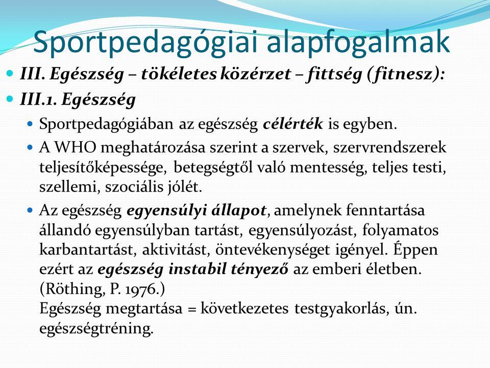 Sportpedagógiai alapfogalmak III. Egészség – tökéletes közérzet – fittség (fitnesz): III.1. Egészség Sportpedagógiában az egészség célérték is egyben.