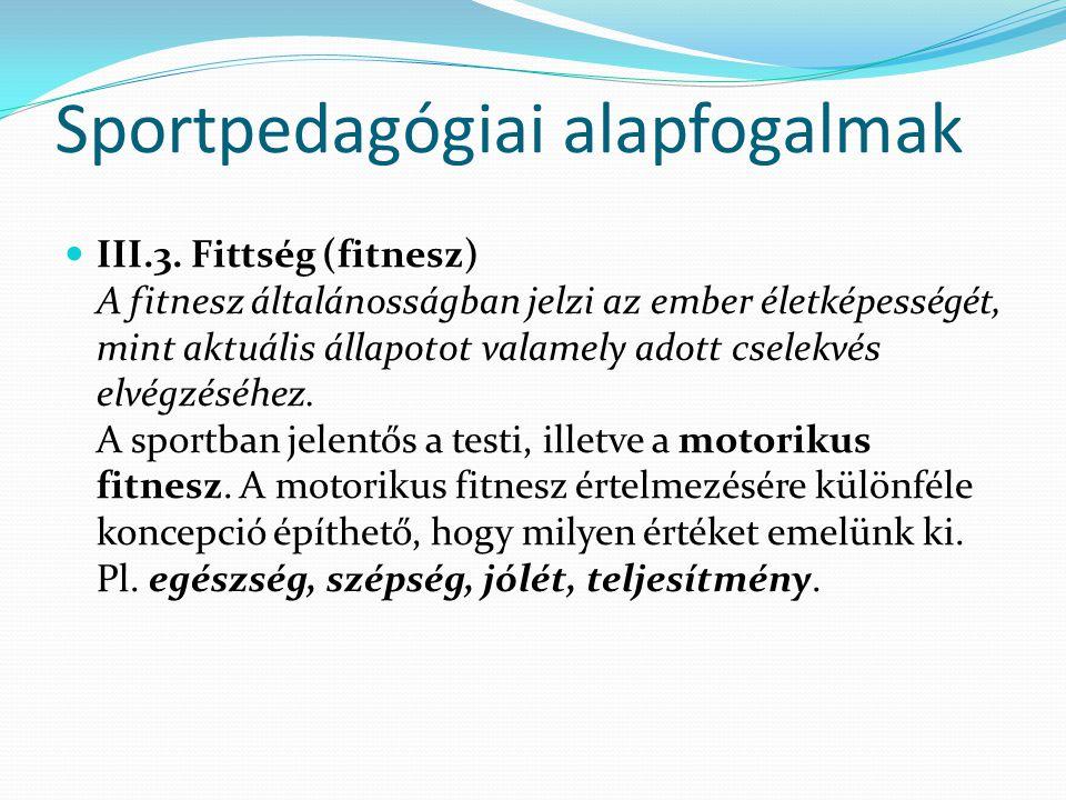 Sportpedagógiai alapfogalmak III.3. Fittség (fitnesz) A fitnesz általánosságban jelzi az ember életképességét, mint aktuális állapotot valamely adott