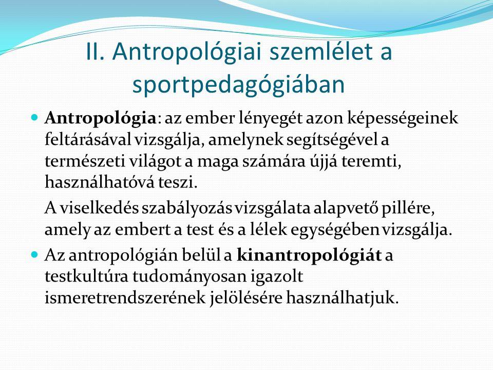 II. Antropológiai szemlélet a sportpedagógiában Antropológia: az ember lényegét azon képességeinek feltárásával vizsgálja, amelynek segítségével a ter