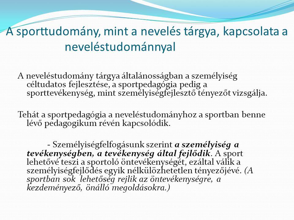 A sporttudomány, mint a nevelés tárgya, kapcsolata a neveléstudománnyal A neveléstudomány tárgya általánosságban a személyiség céltudatos fejlesztése,