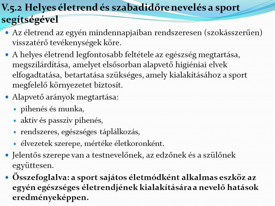 V.5.2 Helyes életrend és szabadidőre nevelés a sport segítségével Az életrend az egyén mindennapjaiban rendszeresen (szokásszerűen) visszatérő tevéken