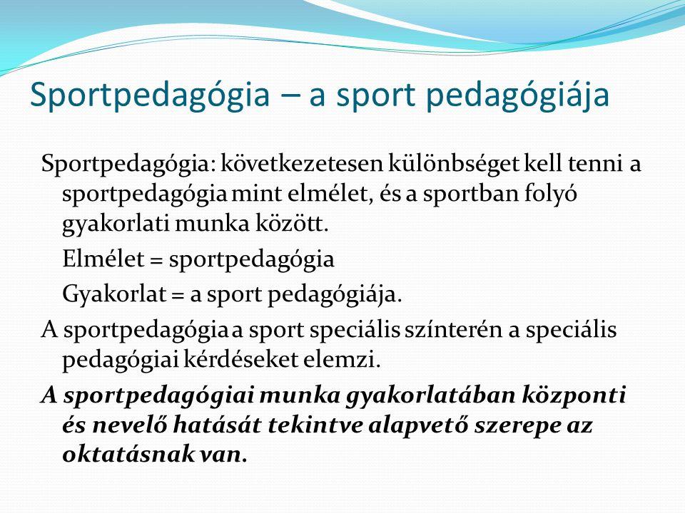 Sportpedagógia – a sport pedagógiája Sportpedagógia: következetesen különbséget kell tenni a sportpedagógia mint elmélet, és a sportban folyó gyakorla