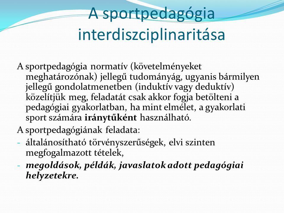 A sportpedagógia interdiszciplinaritása A sportpedagógia normatív (követelményeket meghatározónak) jellegű tudományág, ugyanis bármilyen jellegű gondo