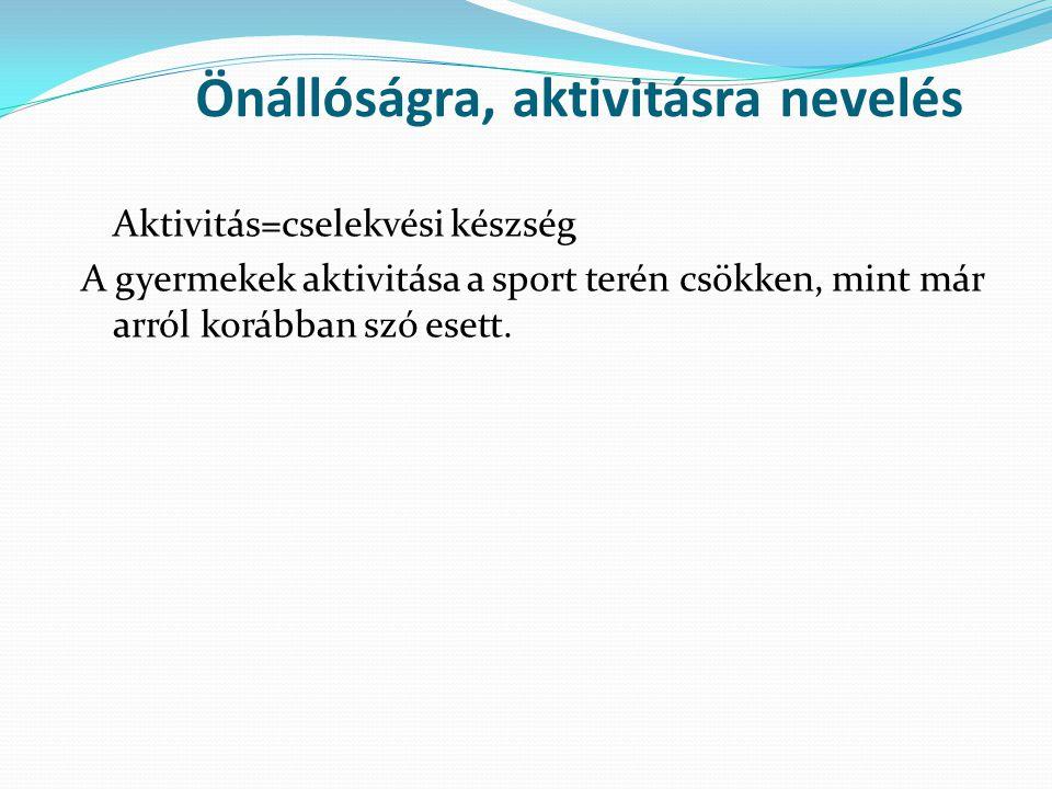 Önállóságra, aktivitásra nevelés Aktivitás=cselekvési készség A gyermekek aktivitása a sport terén csökken, mint már arról korábban szó esett.