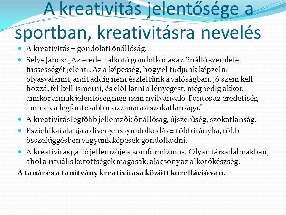 """A kreativitás jelentősége a sportban, kreativitásra nevelés A kreativitás = gondolati önállóság. Selye János: """"Az eredeti alkotó gondolkodás az önálló"""