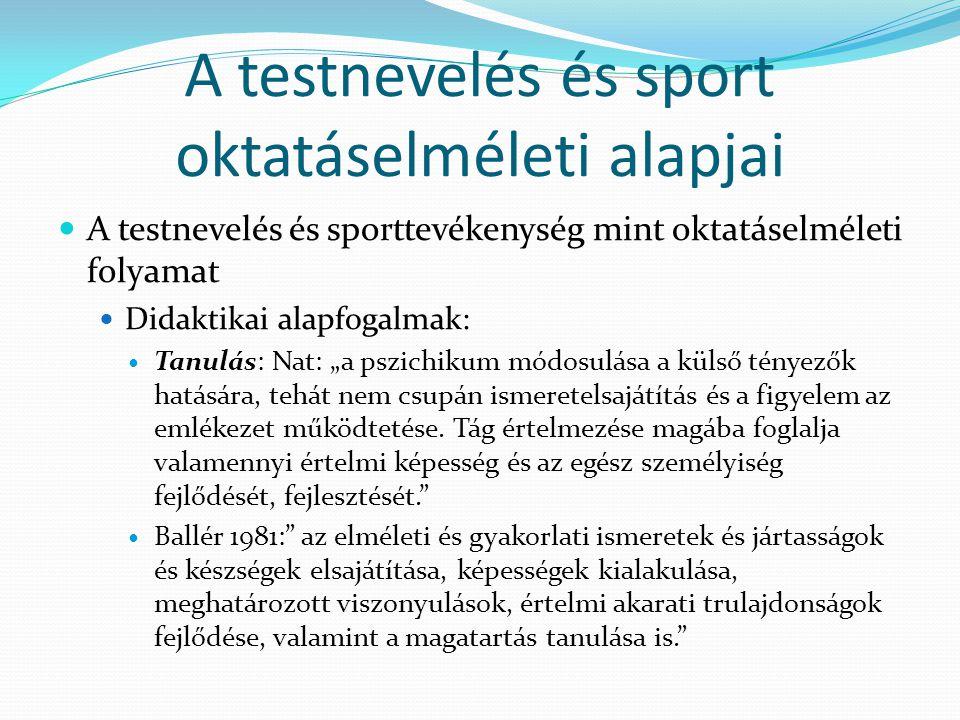A testnevelés és sport oktatáselméleti alapjai A testnevelés és sporttevékenység mint oktatáselméleti folyamat Didaktikai alapfogalmak: Tanulás: Nat: