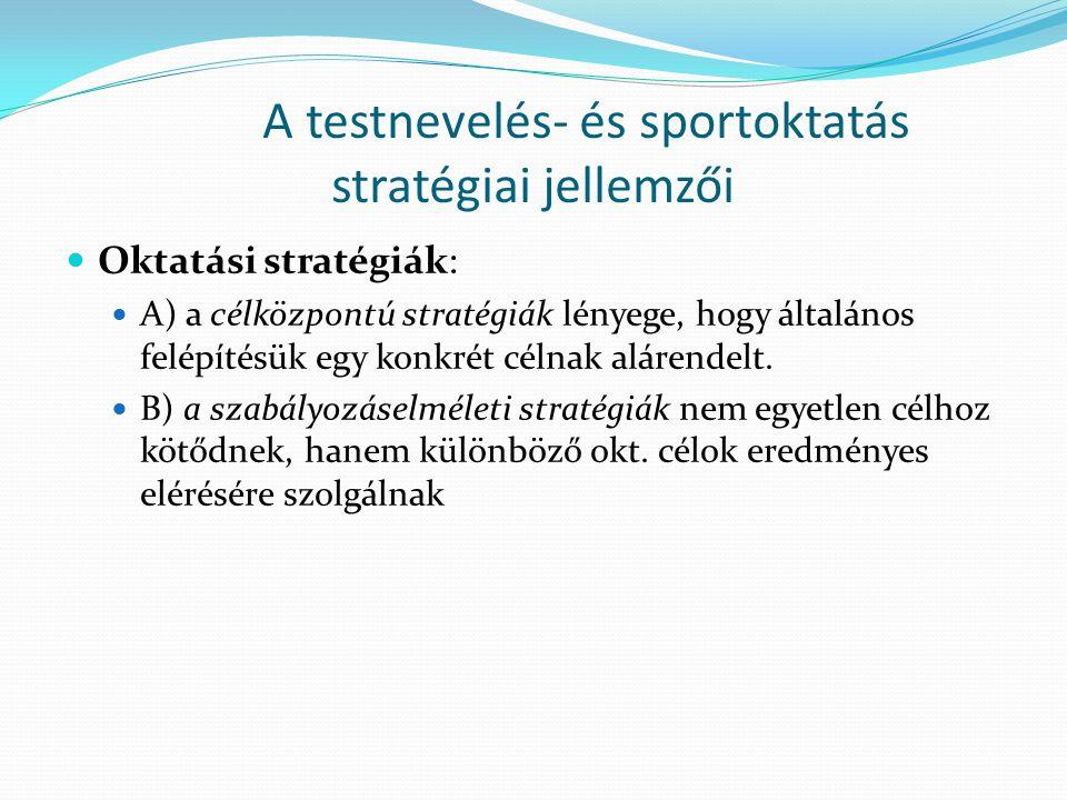 A testnevelés- és sportoktatás stratégiai jellemzői Oktatási stratégiák: A) a célközpontú stratégiák lényege, hogy általános felépítésük egy konkrét c