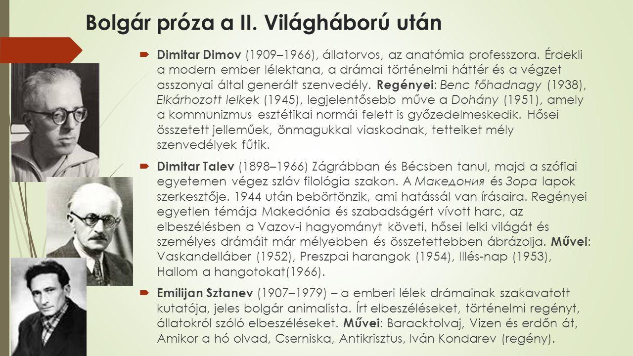 Bolgár próza a II. Világháború után  Dimitar Dimov (1909–1966), állatorvos, az anatómia professzora. Érdekli a modern ember lélektana, a drámai törté