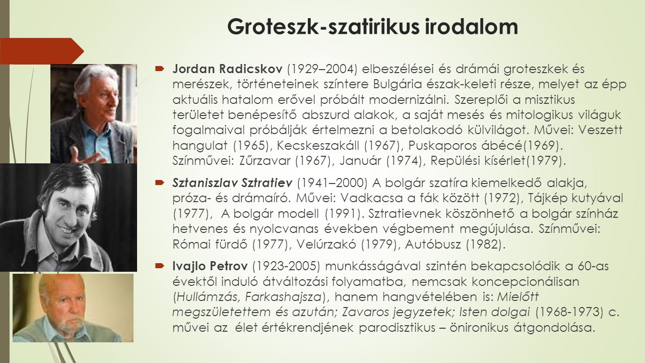 Groteszk-szatirikus irodalom  Jordan Radicskov (1929–2004) elbeszélései és drámái groteszkek és merészek, történeteinek színtere Bulgária észak-keleti része, melyet az épp aktuális hatalom erővel próbált modernizálni.