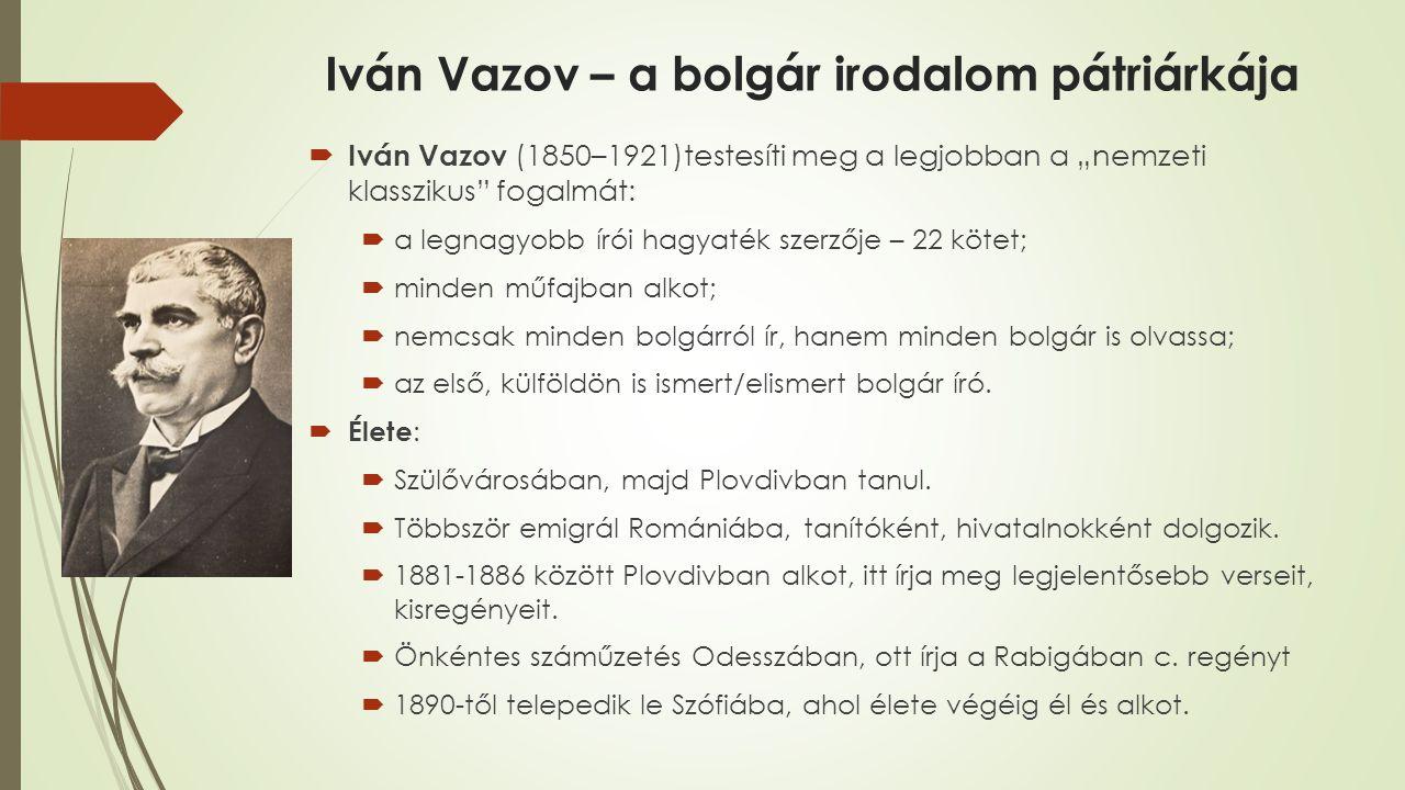 """Iván Vazov – a bolgár irodalom pátriárkája  Iván Vazov (1850–1921)testesíti meg a legjobban a """"nemzeti klasszikus fogalmát:  a legnagyobb írói hagyaték szerzője – 22 kötet;  minden műfajban alkot;  nemcsak minden bolgárról ír, hanem minden bolgár is olvassa;  az első, külföldön is ismert/elismert bolgár író."""