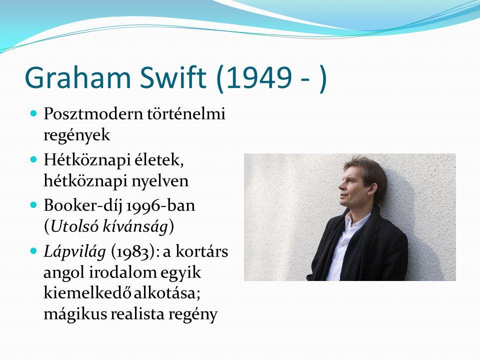 Graham Swift (1949 - ) Posztmodern történelmi regények Hétköznapi életek, hétköznapi nyelven Booker-díj 1996-ban (Utolsó kívánság) Lápvilág (1983): a