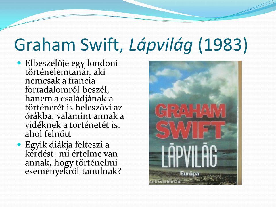 Graham Swift, Lápvilág (1983) Elbeszélője egy londoni történelemtanár, aki nemcsak a francia forradalomról beszél, hanem a családjának a történetét is
