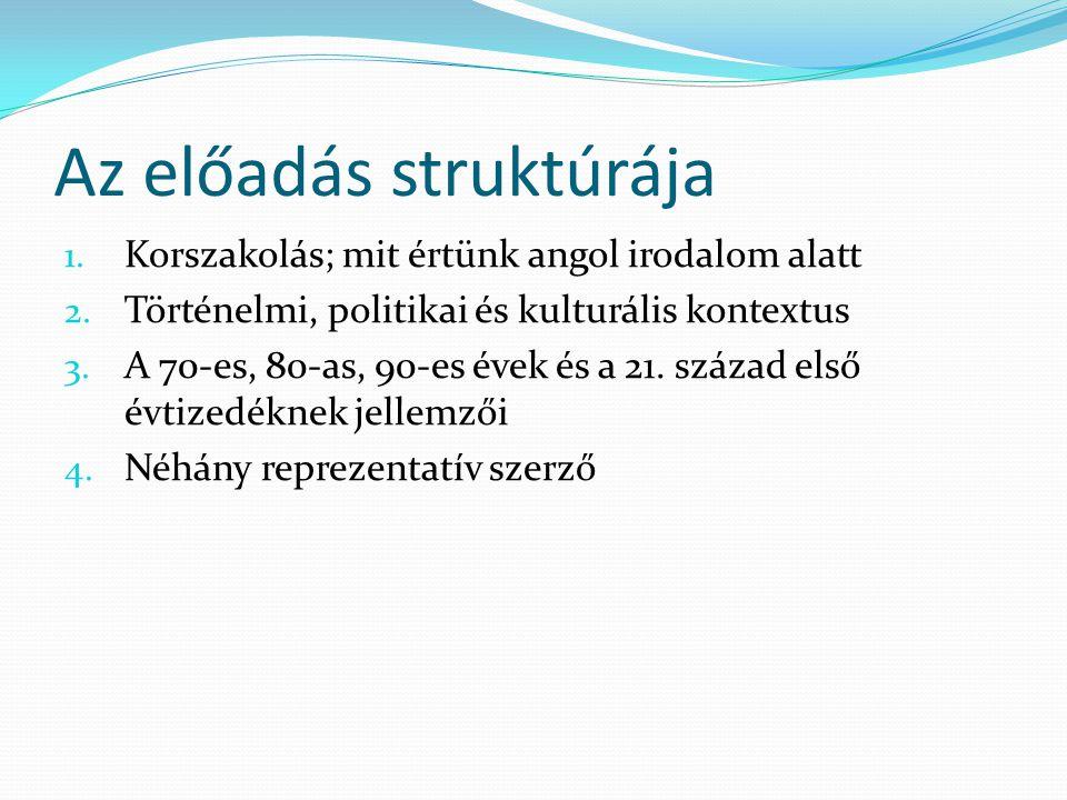 Az előadás struktúrája 1. Korszakolás; mit értünk angol irodalom alatt 2. Történelmi, politikai és kulturális kontextus 3. A 70-es, 80-as, 90-es évek