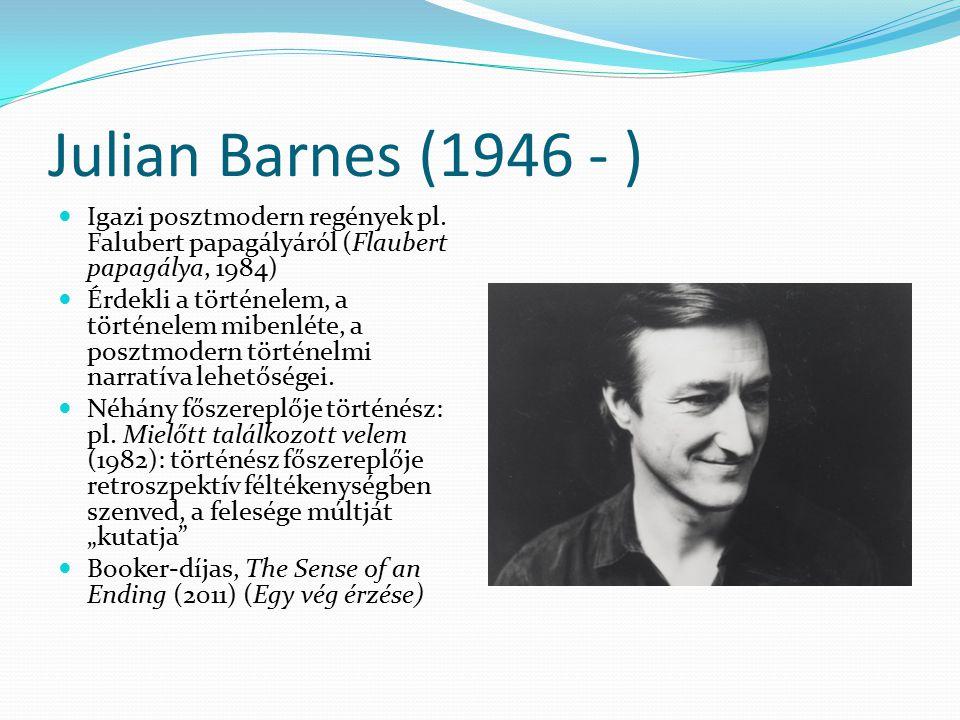 Julian Barnes (1946 - ) Igazi posztmodern regények pl. Falubert papagályáról (Flaubert papagálya, 1984) Érdekli a történelem, a történelem mibenléte,