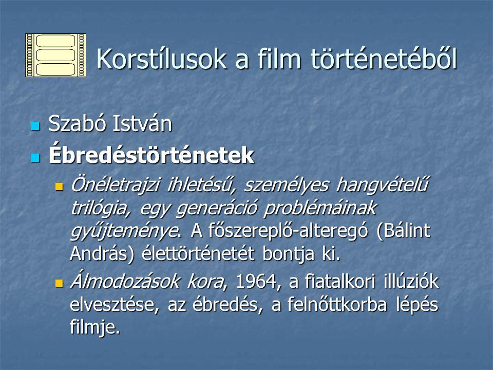 Korstílusok a film történetéből Korstílusok a film történetéből Szabó István Szabó István Ébredéstörténetek Ébredéstörténetek Önéletrajzi ihletésű, személyes hangvételű trilógia, egy generáció problémáinak gyűjteménye.