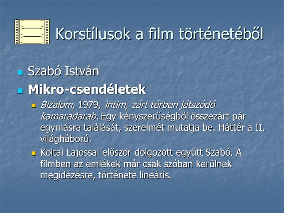 Korstílusok a film történetéből Korstílusok a film történetéből Szabó István Szabó István Mikro-csendéletek Mikro-csendéletek Bizalom, 1979, intim, zárt térben játszódó kamaradarab.