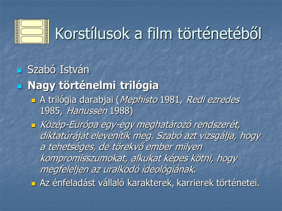 Korstílusok a film történetéből Korstílusok a film történetéből Szabó István Szabó István Nagy történelmi trilógia Nagy történelmi trilógia A trilógia darabjai (Mephisto 1981, Redl ezredes 1985, Hanussen 1988) A trilógia darabjai (Mephisto 1981, Redl ezredes 1985, Hanussen 1988) Közép-Európa egy-egy meghatározó rendszerét, diktatúráját elevenítik meg.