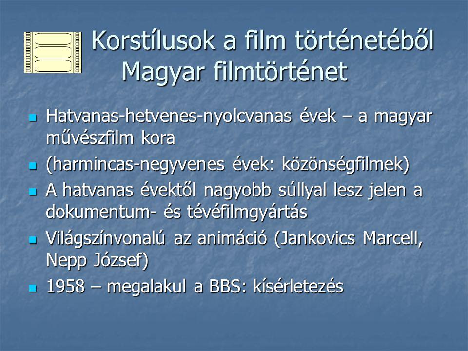 Korstílusok a film történetéből Magyar filmtörténet Korstílusok a film történetéből Magyar filmtörténet Hatvanas-hetvenes-nyolcvanas évek – a magyar művészfilm kora Hatvanas-hetvenes-nyolcvanas évek – a magyar művészfilm kora (harmincas-negyvenes évek: közönségfilmek) (harmincas-negyvenes évek: közönségfilmek) A hatvanas évektől nagyobb súllyal lesz jelen a dokumentum- és tévéfilmgyártás A hatvanas évektől nagyobb súllyal lesz jelen a dokumentum- és tévéfilmgyártás Világszínvonalú az animáció (Jankovics Marcell, Nepp József) Világszínvonalú az animáció (Jankovics Marcell, Nepp József) 1958 – megalakul a BBS: kísérletezés 1958 – megalakul a BBS: kísérletezés