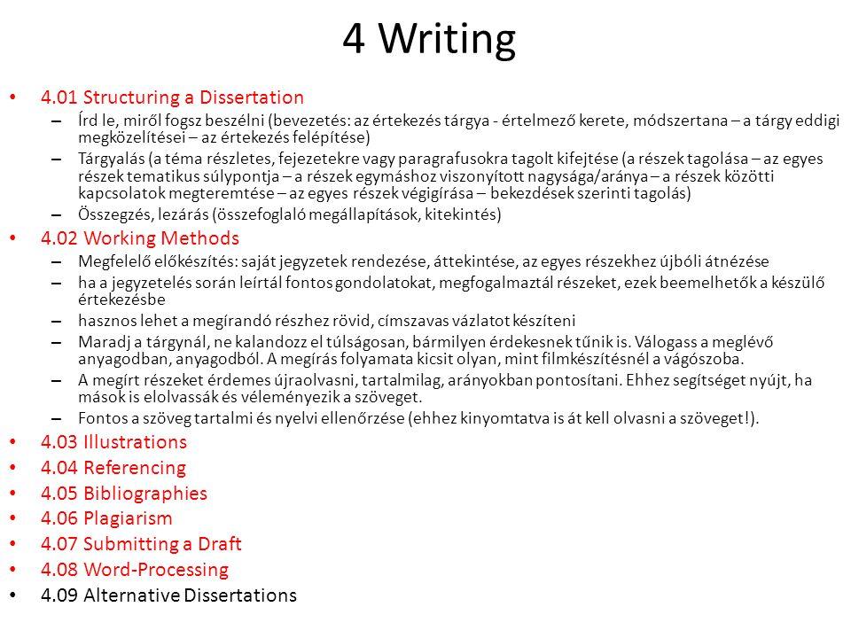 4 Writing 4.01 Structuring a Dissertation – Írd le, miről fogsz beszélni (bevezetés: az értekezés tárgya - értelmező kerete, módszertana – a tárgy eddigi megközelítései – az értekezés felépítése) – Tárgyalás (a téma részletes, fejezetekre vagy paragrafusokra tagolt kifejtése (a részek tagolása – az egyes részek tematikus súlypontja – a részek egymáshoz viszonyított nagysága/aránya – a részek közötti kapcsolatok megteremtése – az egyes részek végigírása – bekezdések szerinti tagolás) – Összegzés, lezárás (összefoglaló megállapítások, kitekintés) 4.02 Working Methods – Megfelelő előkészítés: saját jegyzetek rendezése, áttekintése, az egyes részekhez újbóli átnézése – ha a jegyzetelés során leírtál fontos gondolatokat, megfogalmaztál részeket, ezek beemelhetők a készülő értekezésbe – hasznos lehet a megírandó részhez rövid, címszavas vázlatot készíteni – Maradj a tárgynál, ne kalandozz el túlságosan, bármilyen érdekesnek tűnik is.