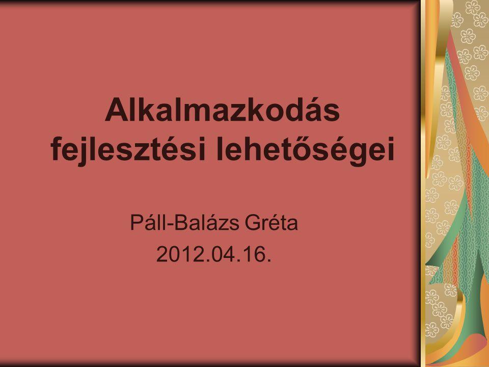 Alkalmazkodás fejlesztési lehetőségei Páll-Balázs Gréta 2012.04.16.