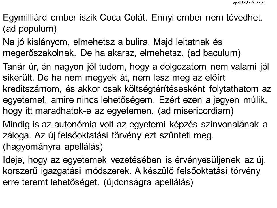 apellációs fallációk Egymilliárd ember iszik Coca-Colát. Ennyi ember nem tévedhet. (ad populum) Na jó kislányom, elmehetsz a bulira. Majd leitatnak és