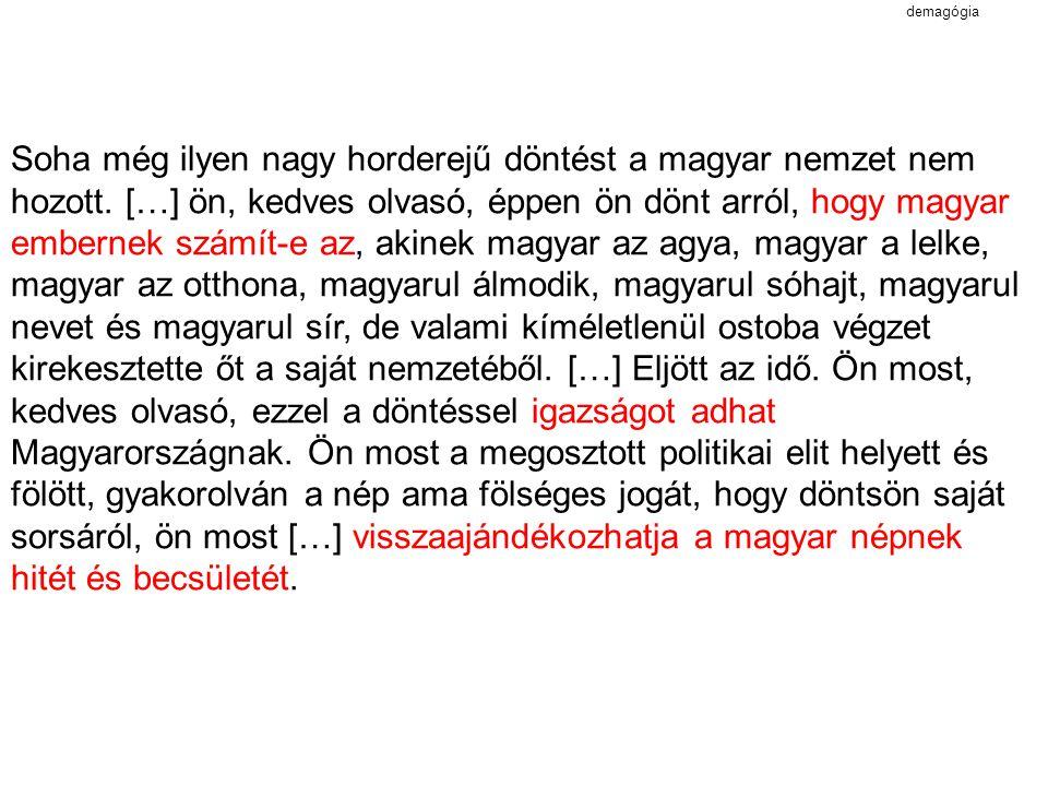 demagógia Soha még ilyen nagy horderejű döntést a magyar nemzet nem hozott. […] ön, kedves olvasó, éppen ön dönt arról, hogy magyar embernek számít-e