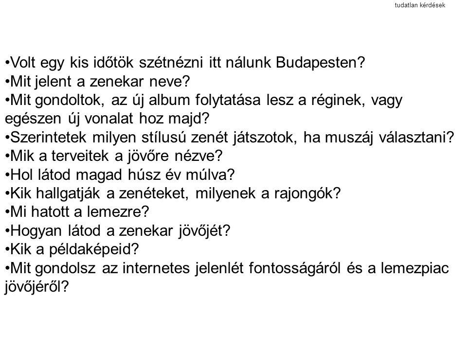 tudatlan kérdések Volt egy kis időtök szétnézni itt nálunk Budapesten? Mit jelent a zenekar neve? Mit gondoltok, az új album folytatása lesz a réginek
