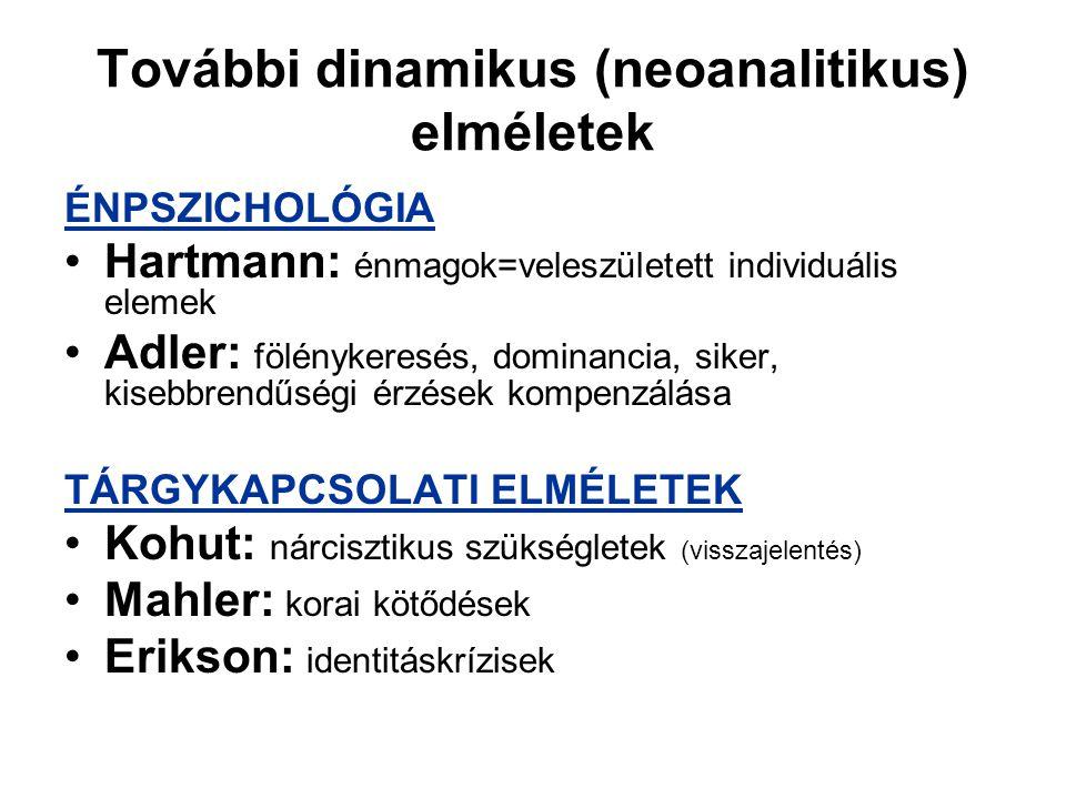 További dinamikus (neoanalitikus) elméletek ÉNPSZICHOLÓGIA Hartmann: énmagok=veleszületett individuális elemek Adler: fölénykeresés, dominancia, siker, kisebbrendűségi érzések kompenzálása TÁRGYKAPCSOLATI ELMÉLETEK Kohut: nárcisztikus szükségletek (visszajelentés) Mahler: korai kötődések Erikson: identitáskrízisek