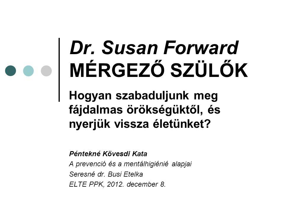 Dr. Susan Forward MÉRGEZŐ SZÜLŐK Hogyan szabaduljunk meg fájdalmas örökségüktől, és nyerjük vissza életünket? Péntekné Kövesdi Kata A prevenció és a m