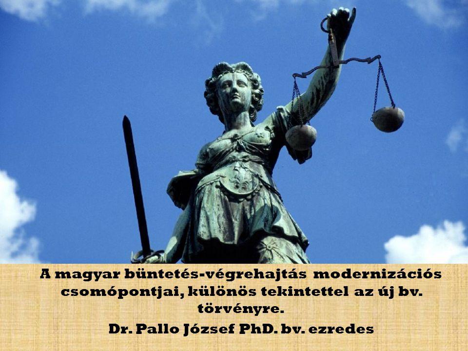 A magyar büntetés-végrehajtás modernizációs csomópontjai, különös tekintettel az új bv. törvényre. Dr. Pallo József PhD. bv. ezredes