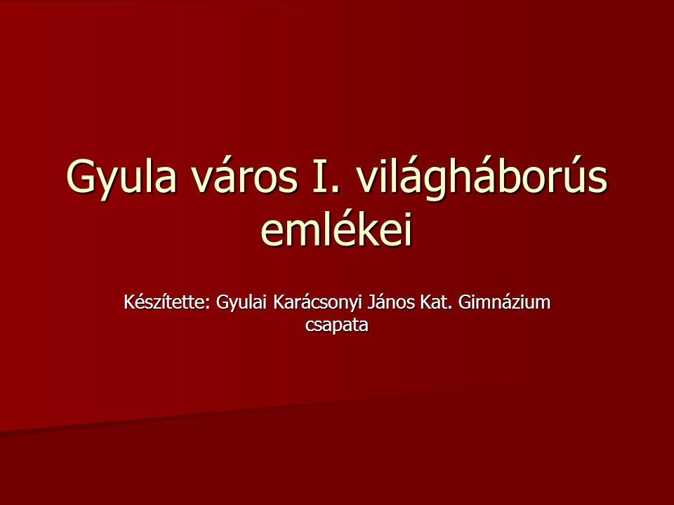 Gyula város I. világháborús emlékei Készítette: Gyulai Karácsonyi János Kat. Gimnázium csapata