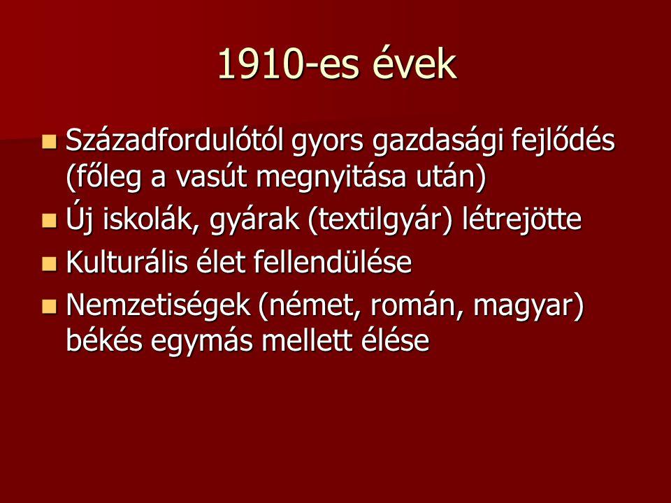 1910-es évek Századfordulótól gyors gazdasági fejlődés (főleg a vasút megnyitása után) Századfordulótól gyors gazdasági fejlődés (főleg a vasút megnyitása után) Új iskolák, gyárak (textilgyár) létrejötte Új iskolák, gyárak (textilgyár) létrejötte Kulturális élet fellendülése Kulturális élet fellendülése Nemzetiségek (német, román, magyar) békés egymás mellett élése Nemzetiségek (német, román, magyar) békés egymás mellett élése