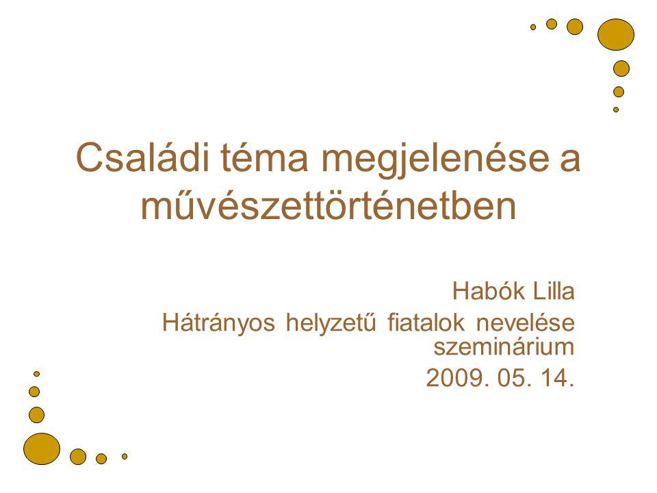 Családi téma megjelenése a művészettörténetben Habók Lilla Hátrányos helyzetű fiatalok nevelése szeminárium 2009.