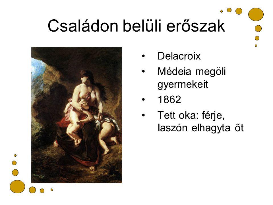 Családon belüli erőszak Delacroix Médeia megöli gyermekeit 1862 Tett oka: férje, Iaszón elhagyta őt