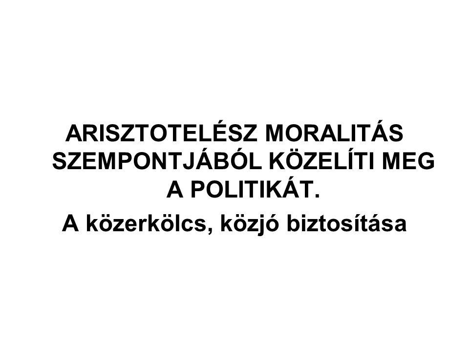 ARISZTOTELÉSZ MORALITÁS SZEMPONTJÁBÓL KÖZELÍTI MEG A POLITIKÁT. A közerkölcs, közjó biztosítása