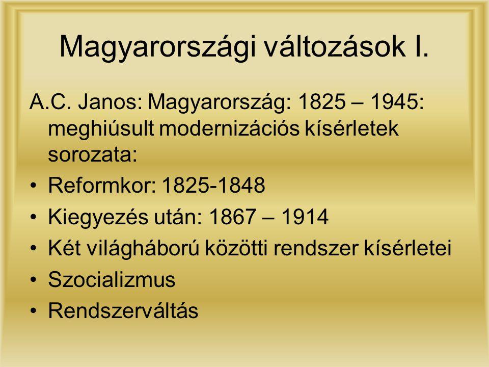 Magyarországi változások I. A.C. Janos: Magyarország: 1825 – 1945: meghiúsult modernizációs kísérletek sorozata: Reformkor: 1825-1848 Kiegyezés után: