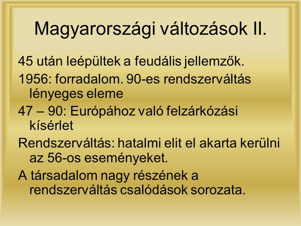 Magyarországi változások II. 45 után leépültek a feudális jellemzők. 1956: forradalom. 90-es rendszerváltás lényeges eleme 47 – 90: Európához való fel