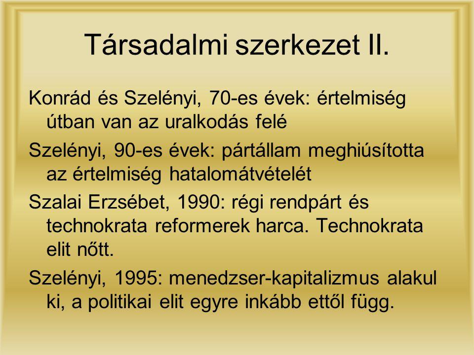 Társadalmi szerkezet II. Konrád és Szelényi, 70-es évek: értelmiség útban van az uralkodás felé Szelényi, 90-es évek: pártállam meghiúsította az értel