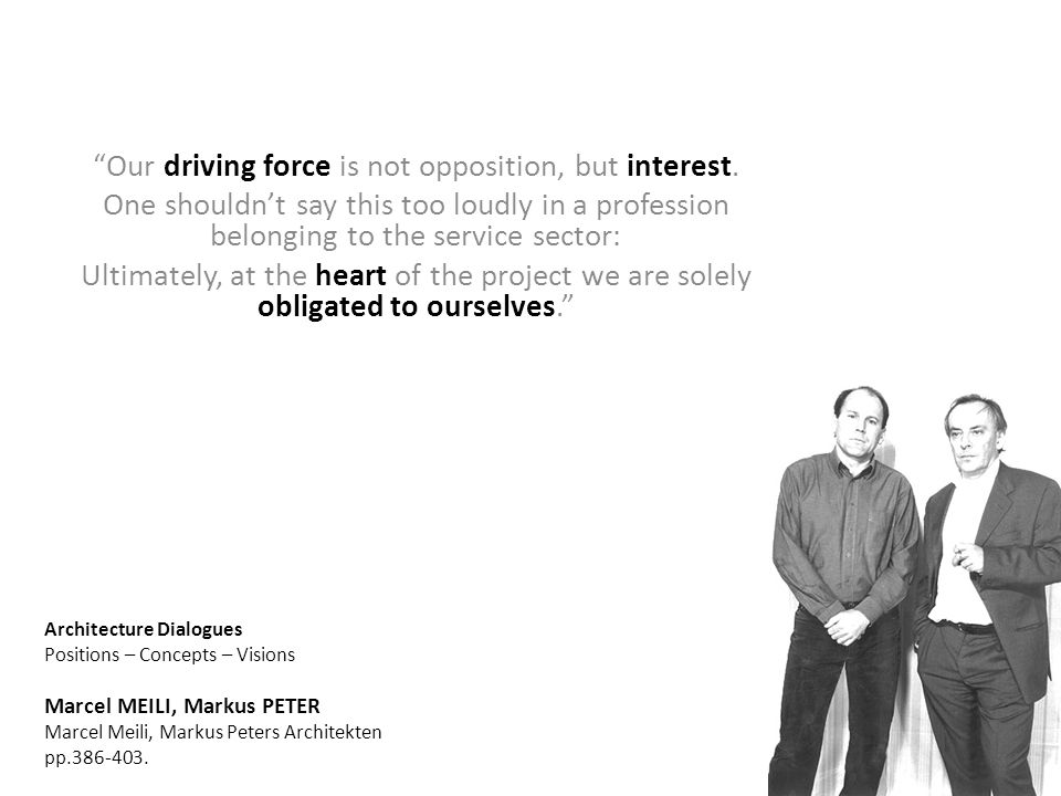 "Architecture Dialogues Positions – Concepts – Visions Marcel MEILI, Markus PETER Marcel Meili, Markus Peters Architekten pp.386-403. ""Our driving forc"