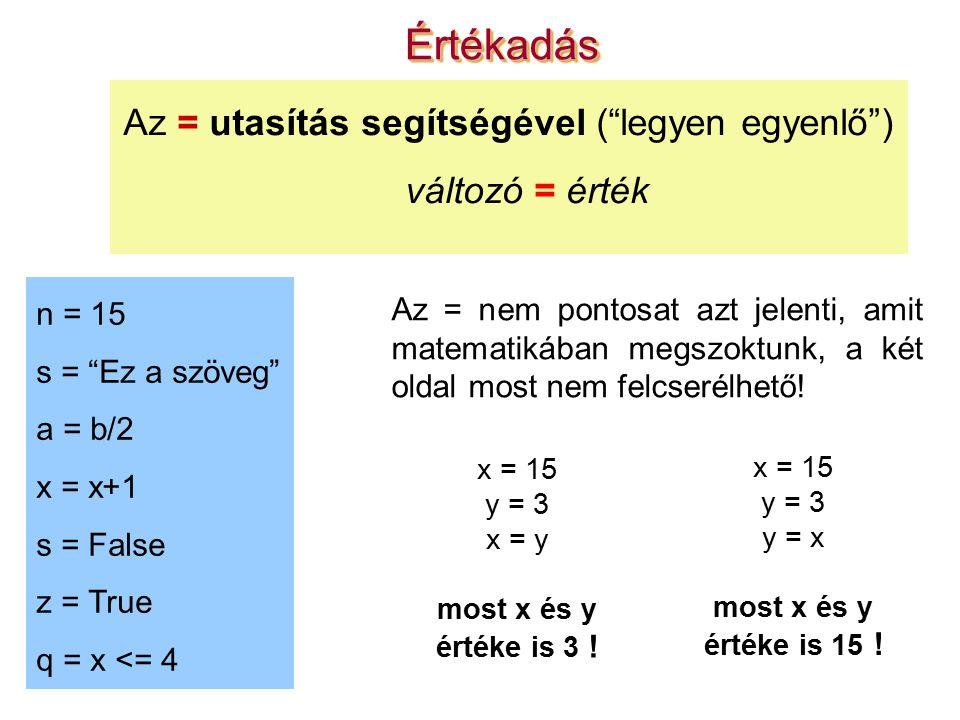 ÉrtékadásÉrtékadás Az = utasítás segítségével ( legyen egyenlő ) változó = érték n = 15 s = Ez a szöveg a = b/2 x = x+1 s = False z = True q = x <= 4 Az = nem pontosat azt jelenti, amit matematikában megszoktunk, a két oldal most nem felcserélhető.