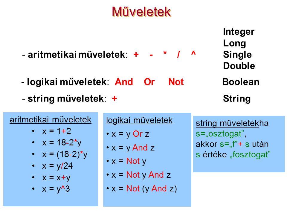"""MűveletekMűveletek aritmetikai műveletek x = 1+2 x = 18-2*y x = (18-2)*y x = y/24 x = x+y x = y^3 string műveletekha s=""""osztogat , akkor s=""""f + s után s értéke """"fosztogat Integer Long - aritmetikai műveletek: + - * / ^Single Double - logikai műveletek: And Or NotBoolean - string műveletek: + String logikai műveletek x = y Or z x = y And z x = Not y x = Not y And z x = Not (y And z)"""