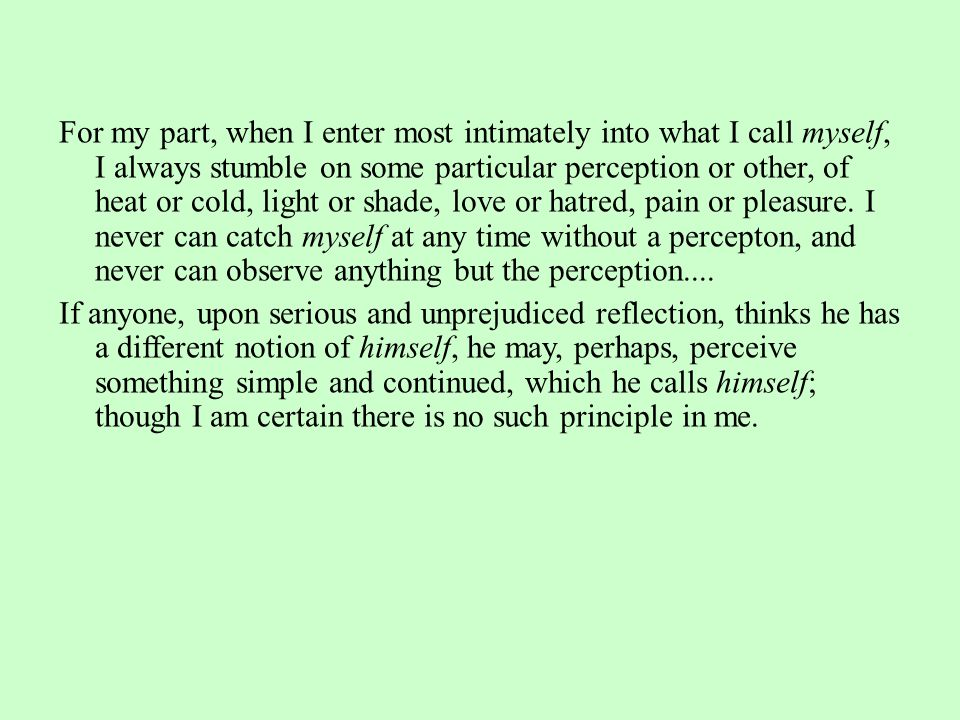 For my part, when I enter most intimately into what I call myself, I always stumble on some particular perception or other, of heat or cold, light or