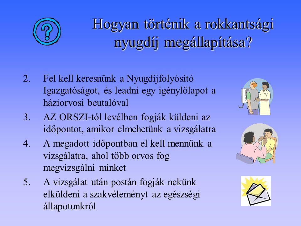 2.Fel kell keresnünk a Nyugdíjfolyósító Igazgatóságot, és leadni egy igénylőlapot a háziorvosi beutalóval 3.AZ ORSZI-tól levélben fogják küldeni az időpontot, amikor elmehetünk a vizsgálatra 4.A megadott időpontban el kell mennünk a vizsgálatra, ahol több orvos fog megvizsgálni minket 5.A vizsgálat után postán fogják nekünk elküldeni a szakvéleményt az egészségi állapotunkról Hogyan történik a rokkantsági nyugdíj megállapítása?