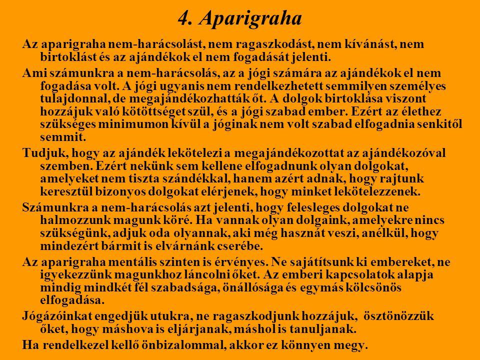 4. Aparigraha Az aparigraha nem-harácsolást, nem ragaszkodást, nem kívánást, nem birtoklást és az ajándékok el nem fogadását jelenti. Ami számunkra a