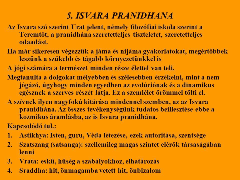 5. ISVARA PRANIDHANA Az Isvara szó szerint Urat jelent, némely filozófiai iskola szerint a Teremtőt, a pranidhána szeretetteljes tiszteletet, szeretet