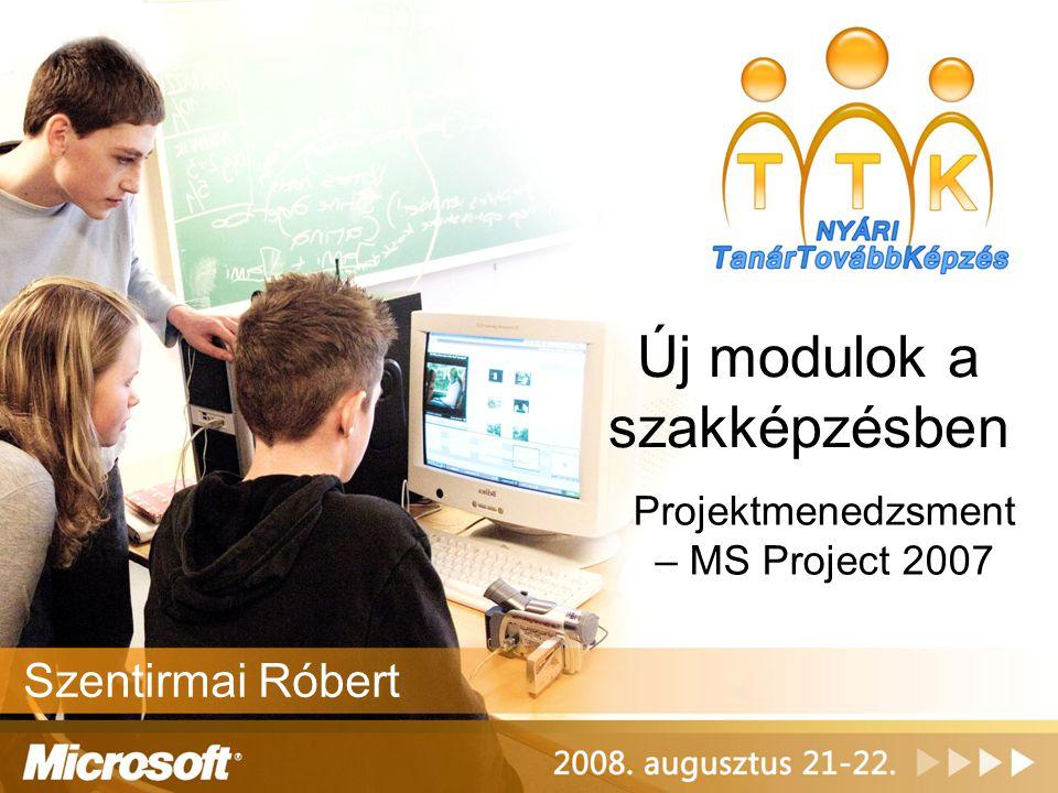 Új modulok a szakképzésben Projektmenedzsment – MS Project 2007 Szentirmai Róbert