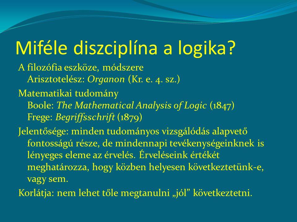 Miféle diszciplína a logika? A filozófia eszköze, módszere Arisztotelész: Organon (Kr. e. 4. sz.) Matematikai tudomány Boole: The Mathematical Analysi