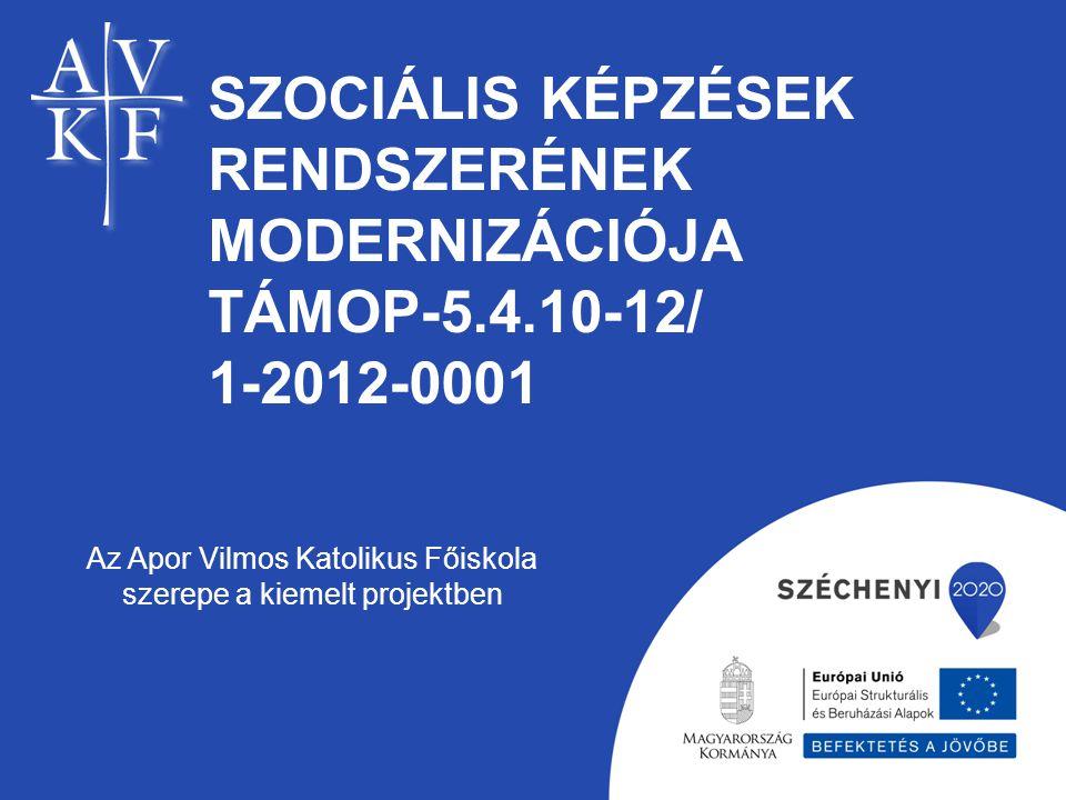 SZOCIÁLIS KÉPZÉSEK RENDSZERÉNEK MODERNIZÁCIÓJA TÁMOP-5.4.10-12/ 1-2012-0001 Az Apor Vilmos Katolikus Főiskola szerepe a kiemelt projektben