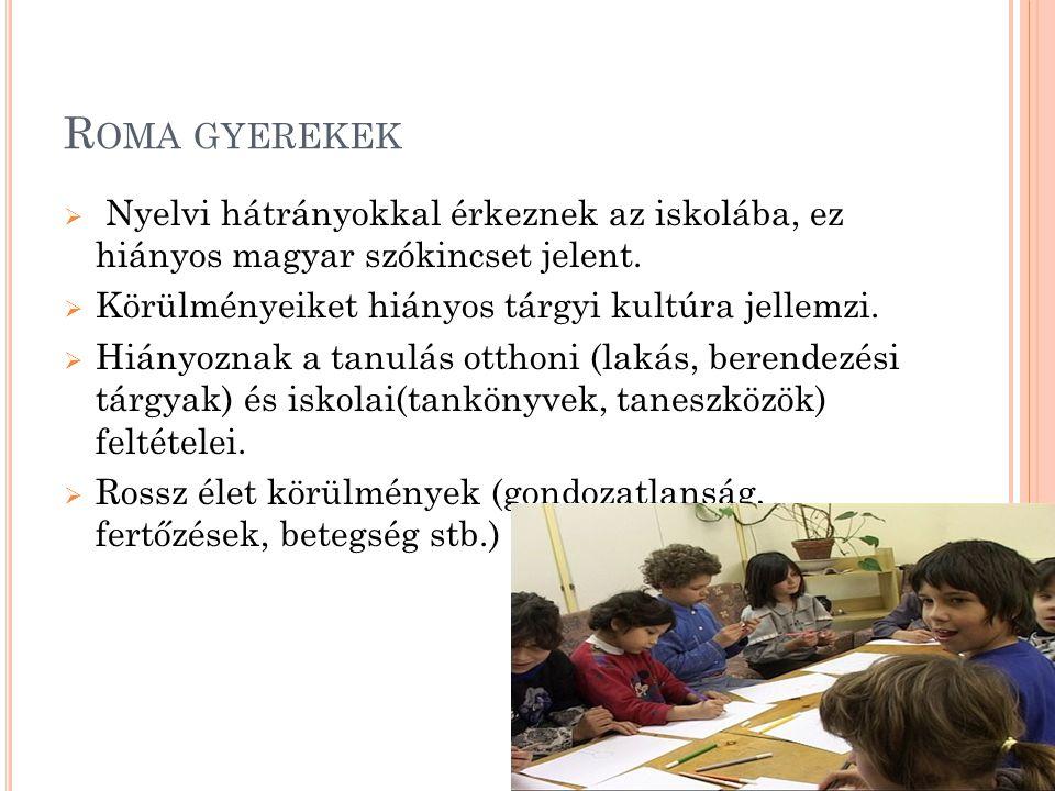 R OMA GYEREKEK  Nyelvi hátrányokkal érkeznek az iskolába, ez hiányos magyar szókincset jelent.  Körülményeiket hiányos tárgyi kultúra jellemzi.  Hi